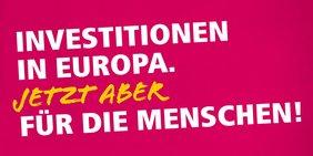 """Europawahlkampagne 2019. Schriftzug """"Investitionen in Europa. Jetzt aber für die Menschen!"""""""